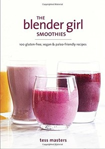 The Blender Girl Smoothies: 100 Gluten-Free, Vegan & Paleo-Friendly Recipes