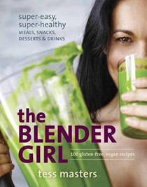The Blender Girl: Super-Easy, Super-Healthy Meals, Snacks, Desserts, and Drinks: 100 Gluten-Free, Vegan Recipes!