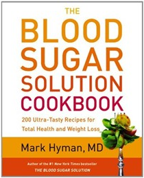 The Blood Sugar Solution Cookbook: 175 Ultra-Tasty Recipes for Total Health and Weight Loss