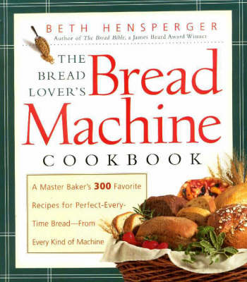 The Bread Lover's Bread Machine Cookbook: A Master Baker's 300 Favorite Recipes For Perfect-Every-Time Bread - From Every Kind of Machine