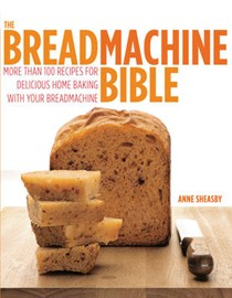 The Breadmachine Bible: More Than 100 Recipes for Delicious Home Baking with Your Breadmachine