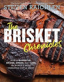 The Brisket Chronicles: How to Barbecue, Braise, Smoke, and Cure the World's Most Versatile Cut of Meat