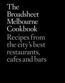 The Broadsheet Melbourne Cookbook: Recipes from the City's Best Restaurants, Cafes and Bars