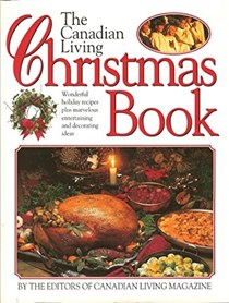 The Canadian Living Christmas Book: Wonderful Holiday Recipes Plus Marvelous Entertaining and Decorating Ideas