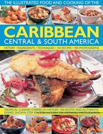 The Caribbean, Central & South America: Tropical Cuisines Steeped in History, 150 Exotic and Authentic Dishes Shown Step by Step