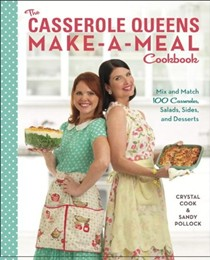 The Casserole Queens Make-a-Meal Cookbook: Mix and Match 100 Casseroles, Salads, Sides, and Desserts for Dinners the Whole Family Will Love