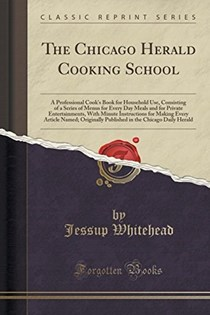 The Chicago Herald Cooking School: A Professional Cook's Book for Household Use, Consisting of a Series of Menus for Every Day Meals and for Private Entertainments