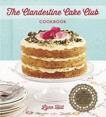 The Clandestine Cake Club Cookbook: 120 Sensational Recipes from Britain's Most Famous Cake Club