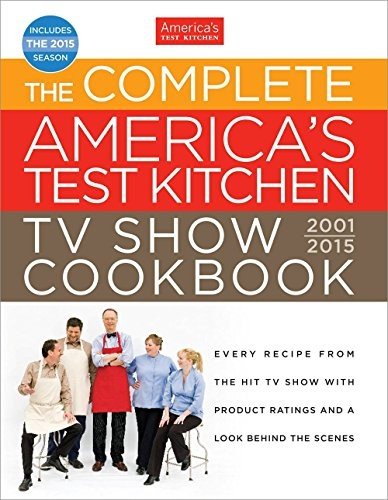 The Complete America's Test Kitchen TV Show Cookbook 2001-2015: Every Recipe from the Hit TV Show with Product Ratings and a Look Behind the Scenes