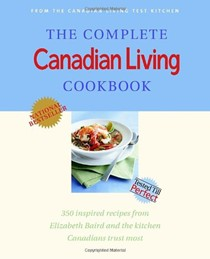 The Complete Canadian Living Cookbook: 350 Inspired Recipes from Elizabeth Baird and the Kitchen Canadians Trust Most