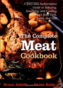The Complete Meat Cookbook: A Juicy and Authoritative Guide to Selecting, Seasoning, and Cooking Today's Beef, Pork, Lamb, and Veal