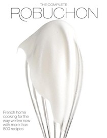 The Complete Robuchon: French Home Cooking for the Way We Live Now with Over 800 Recipes