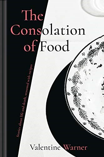 The Consolation of Food: Stories About Life and Death, Seasoned with Recipes