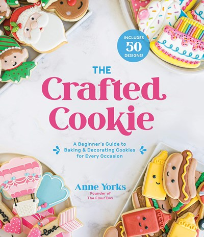 The Crafted Cookie: A Beginner's Guide to Baking & Decorating Amazing Cookies for Every Occasion