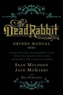 The Dead Rabbit Grocery and Grog Drinks Manual: Secret Recipes and Barroom Tales from Two Belfast Boys Who Conquered the Cocktail World