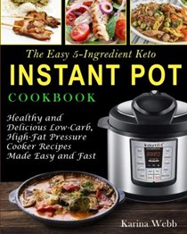 The Easy 5-Ingredient Keto Instant Pot Cookbook: Healthy and Delicious Low-Carb, High-Fat Pressure Cooker Recipes Made Easy and Fast (Ketogenic Instant Pot)