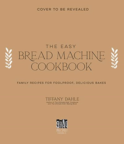 The Easy Bread Machine Cookbook: Family Recipes for Foolproof, Delicious Bakes