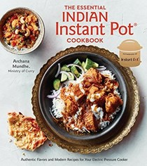 The Essential Indian Instant Pot Cookbook: Authentic Flavors and Modern Recipes for Your Electric Pressure Cooker