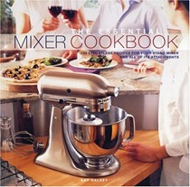 The Essential Mixer Cookbook: 150 Effortless Recipes For Your Stand Mixer and All of Its Attachments