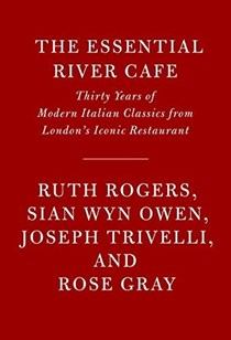 The Essential River Cafe: Thirty Years of Modern Italian Classics from London's Iconic Restaurant