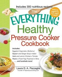 The Everything Healthy Pressure Cooker Cookbook: Includes Eggplant Caponata, Butternut Squash and Ginger Soup, Iltalian Herb and Lemon Chicken, Tomatoe Risotto, Fresh Figs Poached in Wine.... and Hundreds More!