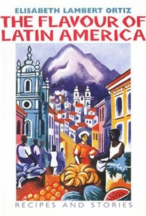 The Flavour of Latin America: Recipes and Stories