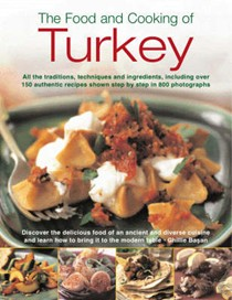 The Food and Cooking of Turkey: All the Traditions, Techniques and Ingredients, Including Over 150 Authentic Recipes Shown in 700 Step-by-step Photographs