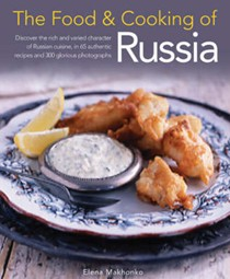 The Food and Cooking of Russia: Discover the Rich and Varied Character of Russian Cuisine, in 60 Authentic Recipes and 300 Glorious Photographs