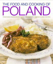 The Food and Cooking of Poland: Traditions Ingredients Tastes Techniques Over 60 Classic Recipes