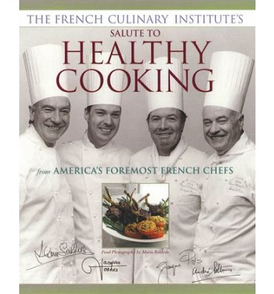 The French Culinary Institute's Salute to Healthy Cooking: From America's Foremost French Chefs