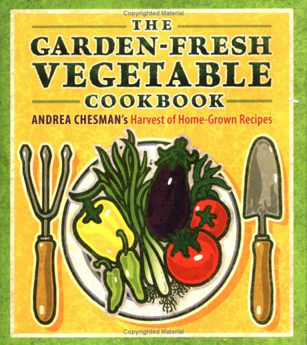The Garden-Fresh Vegetable Cookbook: Andrea Chesman's Harvest of Home-Grown Recipes