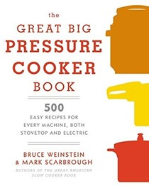 The Great Big Pressure Cooker Book: 500 Easy Recipes for Every Machine, Both Stovetop & Electric