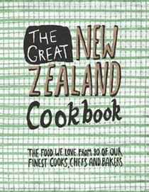 The Great New Zealand Cookbook: The Food We Love from 80 of Our Finest Cooks, Chefs and Bakers