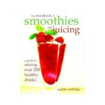 The Handbook of Smoothies and Juicing: a guide to mixing over 200 healthy drinks