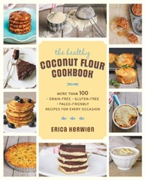 The Healthy Coconut Flour Cookbook: More Than 100 Grain-Free Gluten-Free Paleo-Friendly Recipes for Every Occasion