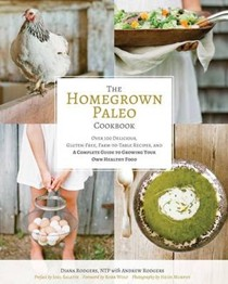 The Homegrown Paleo Cookbook: 100 Delicious, Gluten-Free, Farm-to-Table Recipes, and a Complete Guide to Growing Your Own Healthy Food