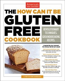 The How Can It Be Gluten-Free Cookbook: Revolutionary Techniques, Groundbreaking Recipes