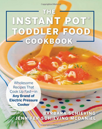 The Instant Pot Toddler Food Cookbook: Wholesome Recipes That Cook Up Fast--In Any Brand of Electric Pressure Cooker