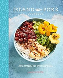 The Island Poké Cookbook: Recipes fresh from Hawaiian shores, from raw-fish bowls to Pacific Rim fusion