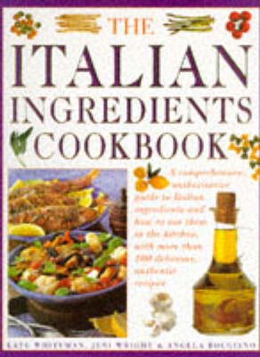 The Italian Ingredients Cookbook: A Comprehensive Authoritative Guide to Italian Ingredients and How to Use Them in the Kitchen, With More Than 100 Delicious, Authentic Recipes