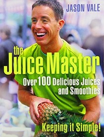 The Juice Master: Keeping it Simple!: Over 100 Delicious Juices and Smoothies