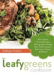 The Leafy Greens Cookbook: 100 Creative, Flavorful Recipes Starring Super-Healthy Kale, Chard, Spinach, Bok Choy, Collards, and More!