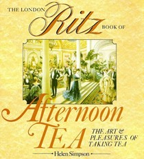 The London Ritz Book of Afternoon Tea: The Art and Pleasure of Taking Tea