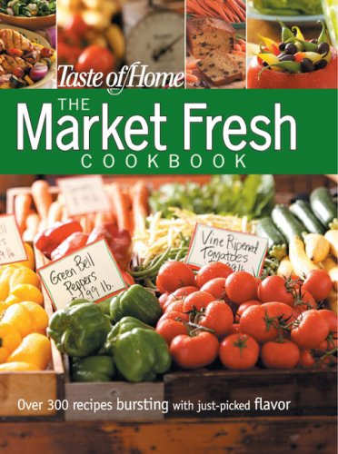 The Market Fresh Cookbook: Over 300 Recipes Bursting With Just-Picked Flavor