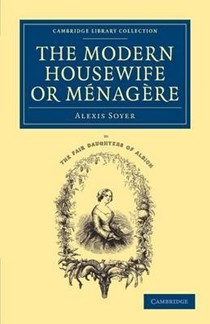 The Modern Housewife or Menagere: Comprising Nearly One Thousand Receipts for the Economic and Judicious Preparation of Every Meal of the Day