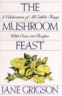 The Mushroom Feast: A Celebration of All Edible Fungi With Over 250 Recipes