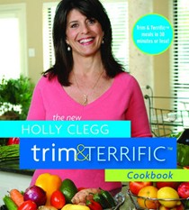 The New Holly Clegg Trim & Terrific Cookbook: More Than 500 Fast, Easy, And Healthy Recipes