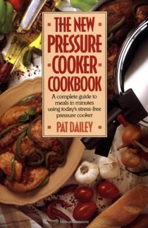 The New Pressure Cooker Cookbook: A Complete Guide to Meals in Minutes Using Today's Stress-Free Pressure Cooker