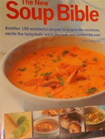 The New Soup Bible: Another 150 Wonderful Recipes to Inspire the Emotions, Excite the Taste Buds, Warm the Body and Comfort the Soul