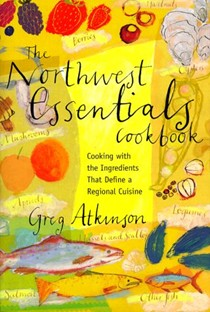 The Northwest Essentials Cookbook: Cooking with the Ingredients That Define a Regional Cuisine